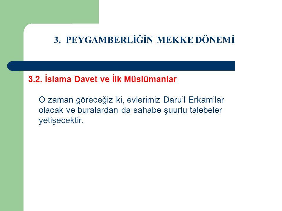 3. PEYGAMBERLİĞİN MEKKE DÖNEMİ 3.2. İslama Davet ve İlk Müslümanlar O zaman göreceğiz ki, evlerimiz Daru'l Erkam'lar olacak ve buralardan da sahabe şu
