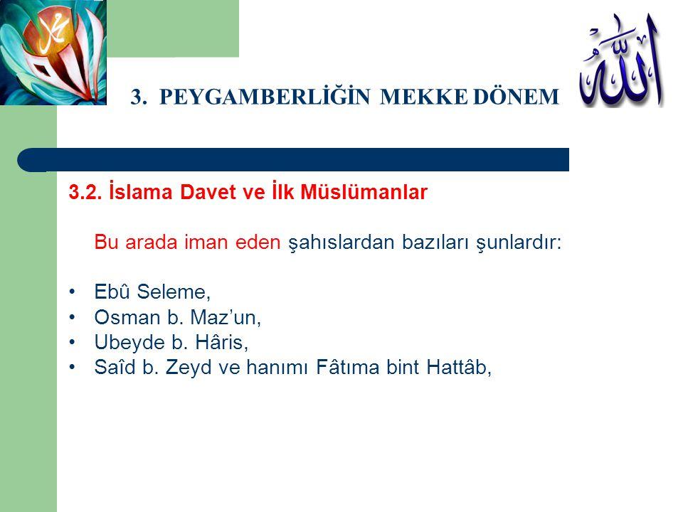 3. PEYGAMBERLİĞİN MEKKE DÖNEMİ 3.2. İslama Davet ve İlk Müslümanlar Bu arada iman eden şahıslardan bazıları şunlardır: Ebû Seleme, Osman b. Maz'un, Ub