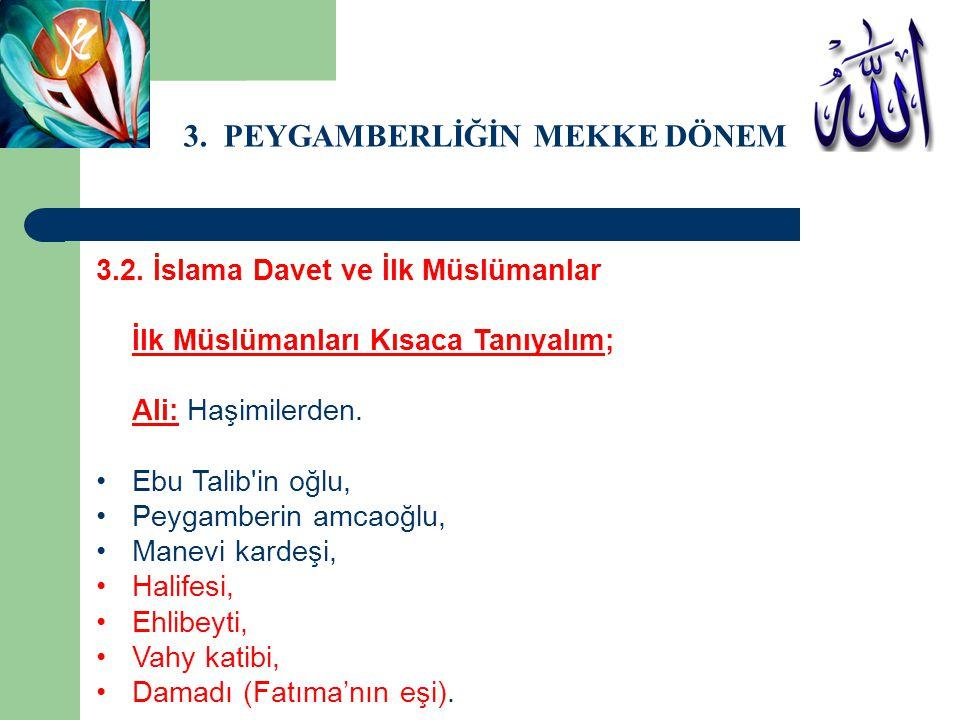 3. PEYGAMBERLİĞİN MEKKE DÖNEMİ 3.2. İslama Davet ve İlk Müslümanlar İlk Müslümanları Kısaca Tanıyalım; Ali: Haşimilerden. Ebu Talib'in oğlu, Peygamber