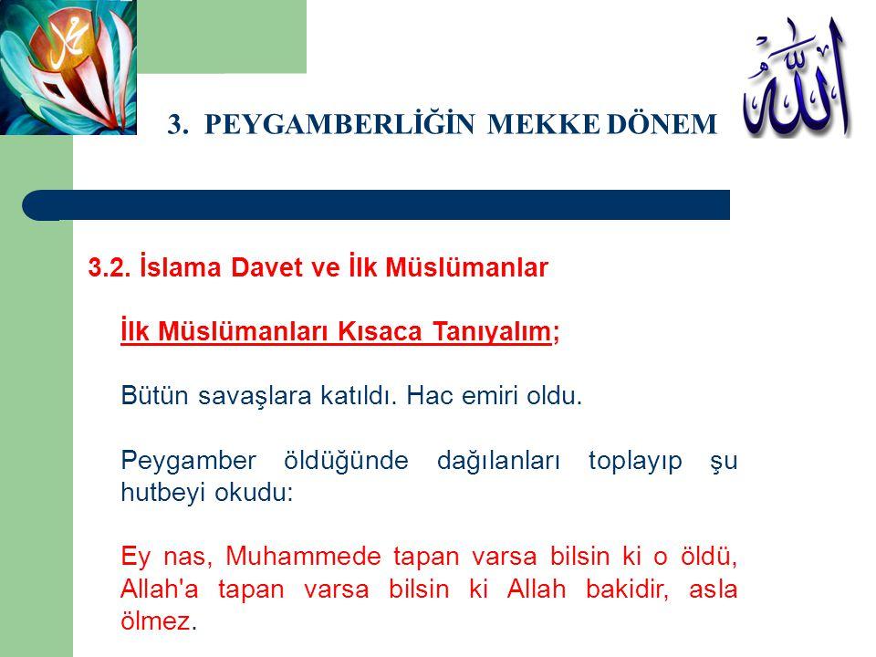 3. PEYGAMBERLİĞİN MEKKE DÖNEMİ 3.2. İslama Davet ve İlk Müslümanlar İlk Müslümanları Kısaca Tanıyalım; Bütün savaşlara katıldı. Hac emiri oldu. Peygam