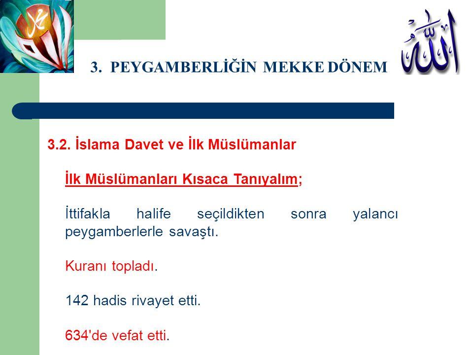 3. PEYGAMBERLİĞİN MEKKE DÖNEMİ 3.2. İslama Davet ve İlk Müslümanlar İlk Müslümanları Kısaca Tanıyalım; İttifakla halife seçildikten sonra yalancı peyg