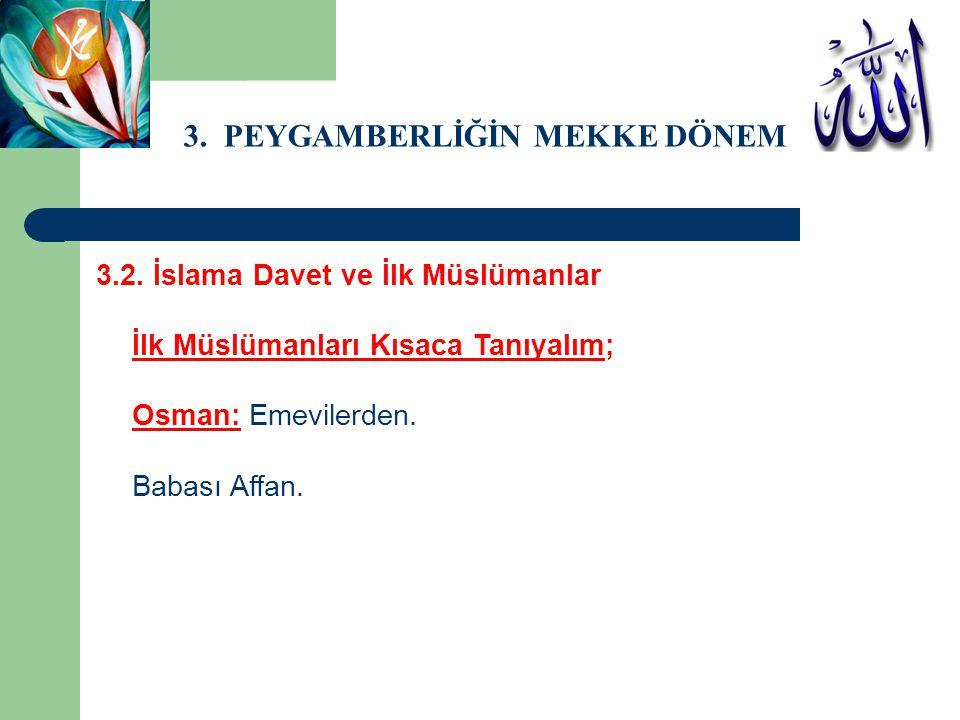 3. PEYGAMBERLİĞİN MEKKE DÖNEMİ 3.2. İslama Davet ve İlk Müslümanlar İlk Müslümanları Kısaca Tanıyalım; Osman: Emevilerden. Babası Affan.