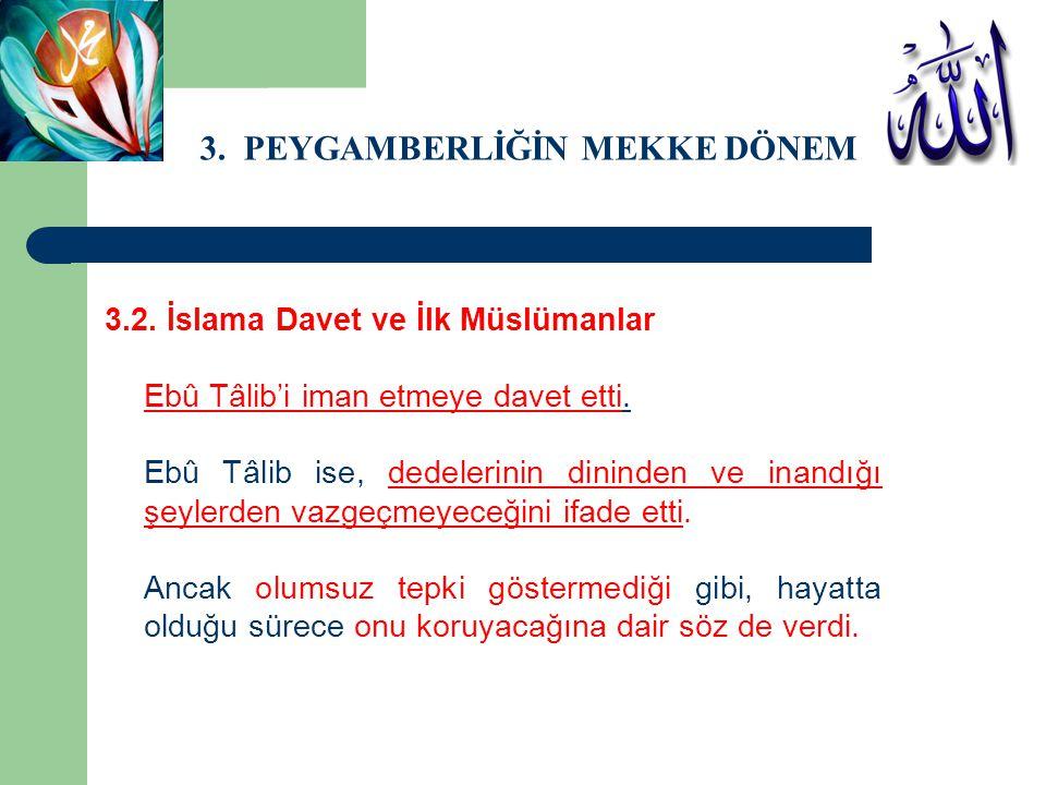 3. PEYGAMBERLİĞİN MEKKE DÖNEMİ 3.2. İslama Davet ve İlk Müslümanlar Ebû Tâlib'i iman etmeye davet etti. Ebû Tâlib ise, dedelerinin dininden ve inandığ