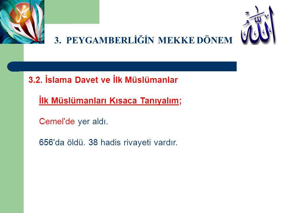 3. PEYGAMBERLİĞİN MEKKE DÖNEMİ 3.2. İslama Davet ve İlk Müslümanlar İlk Müslümanları Kısaca Tanıyalım; Cemel'de yer aldı. 656'da öldü. 38 hadis rivaye