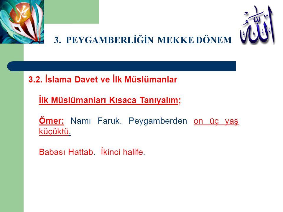 3. PEYGAMBERLİĞİN MEKKE DÖNEMİ 3.2. İslama Davet ve İlk Müslümanlar İlk Müslümanları Kısaca Tanıyalım; Ömer: Namı Faruk. Peygamberden on üç yaş küçükt