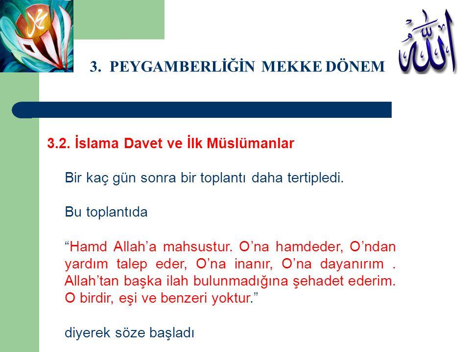 """3. PEYGAMBERLİĞİN MEKKE DÖNEMİ 3.2. İslama Davet ve İlk Müslümanlar Bir kaç gün sonra bir toplantı daha tertipledi. Bu toplantıda """"Hamd Allah'a mahsus"""
