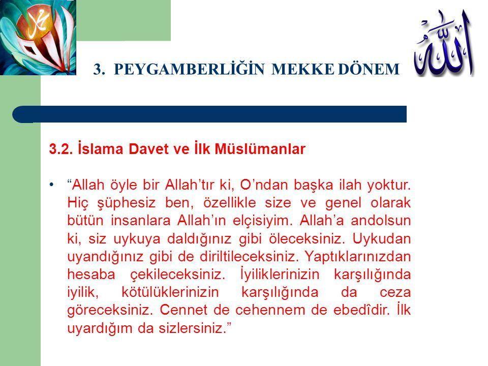 """3. PEYGAMBERLİĞİN MEKKE DÖNEMİ 3.2. İslama Davet ve İlk Müslümanlar """"Allah öyle bir Allah'tır ki, O'ndan başka ilah yoktur. Hiç şüphesiz ben, özellikl"""