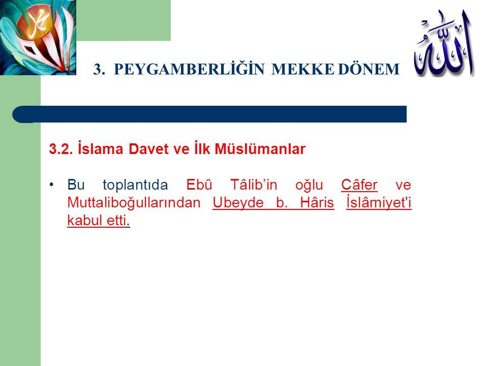 3. PEYGAMBERLİĞİN MEKKE DÖNEMİ 3.2. İslama Davet ve İlk Müslümanlar Bu toplantıda Ebû Tâlib'in oğlu Câfer ve Muttaliboğullarından Ubeyde b. Hâris İslâ