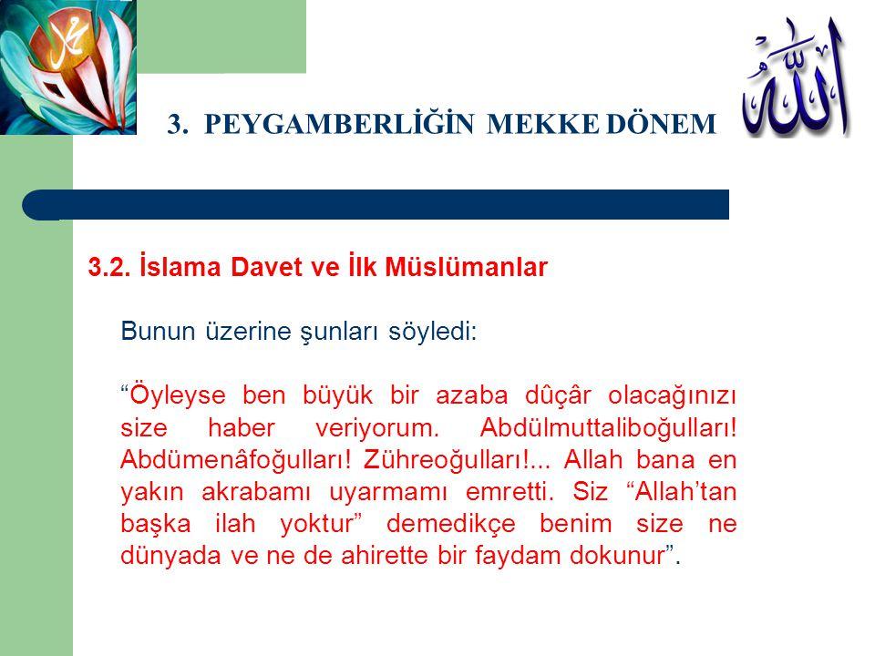 """3. PEYGAMBERLİĞİN MEKKE DÖNEMİ 3.2. İslama Davet ve İlk Müslümanlar Bunun üzerine şunları söyledi: """"Öyleyse ben büyük bir azaba dûçâr olacağınızı size"""