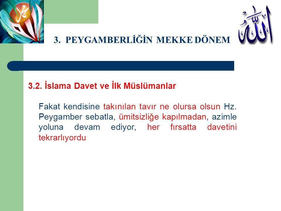 3. PEYGAMBERLİĞİN MEKKE DÖNEMİ 3.2. İslama Davet ve İlk Müslümanlar Fakat kendisine takınılan tavır ne olursa olsun Hz. Peygamber sebatla, ümitsizliğe