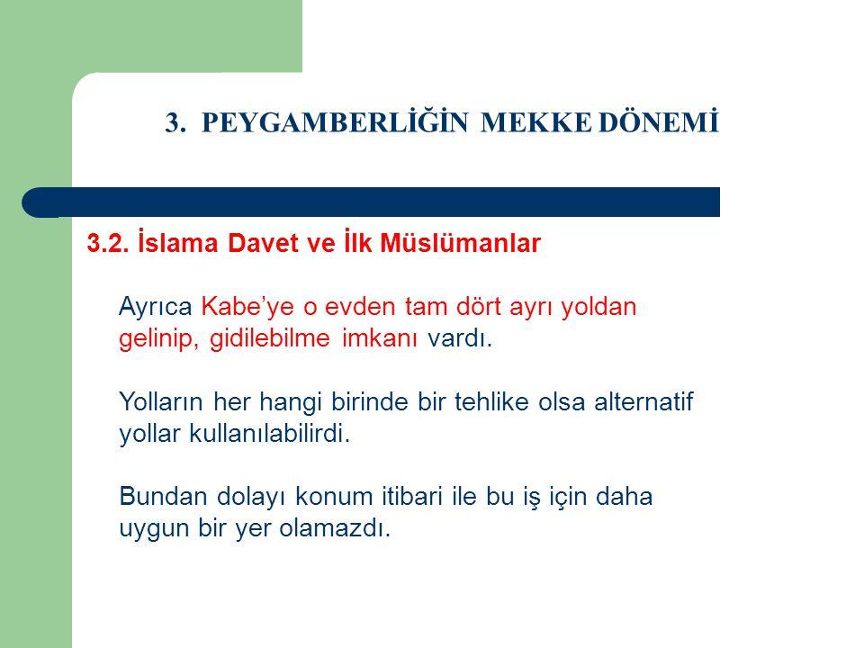 3. PEYGAMBERLİĞİN MEKKE DÖNEMİ 3.2. İslama Davet ve İlk Müslümanlar Ayrıca Kabe'ye o evden tam dört ayrı yoldan gelinip, gidilebilme imkanı vardı. Yol