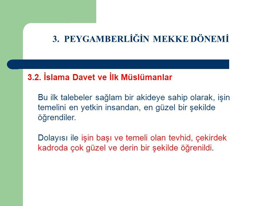 3. PEYGAMBERLİĞİN MEKKE DÖNEMİ 3.2. İslama Davet ve İlk Müslümanlar Bu ilk talebeler sağlam bir akideye sahip olarak, işin temelini en yetkin insandan