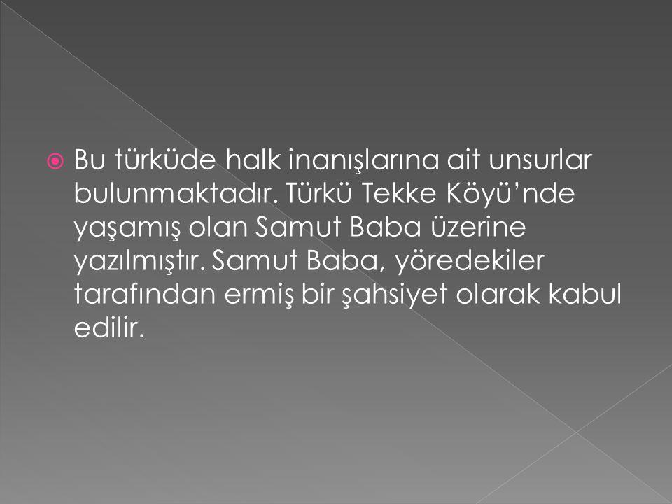  Bu türküde halk inanışlarına ait unsurlar bulunmaktadır. Türkü Tekke Köyü'nde yaşamış olan Samut Baba üzerine yazılmıştır. Samut Baba, yöredekiler t