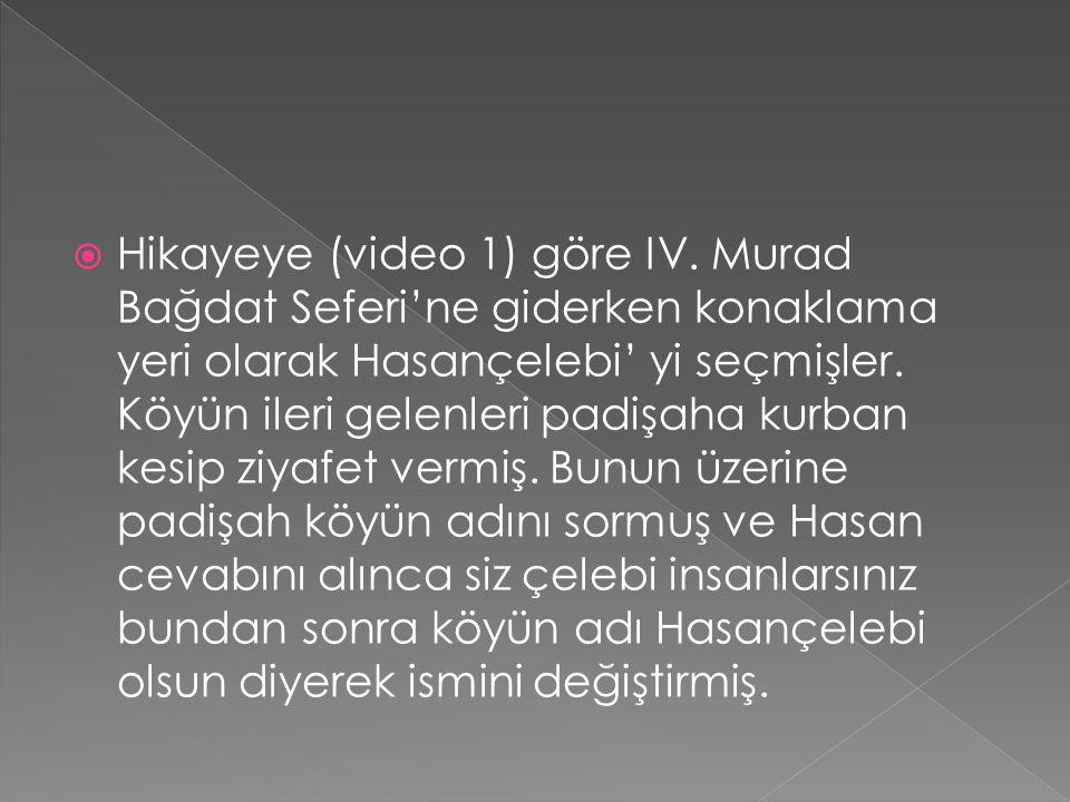  Hikayeye (video 1) göre IV. Murad Bağdat Seferi'ne giderken konaklama yeri olarak Hasançelebi' yi seçmişler. Köyün ileri gelenleri padişaha kurban k
