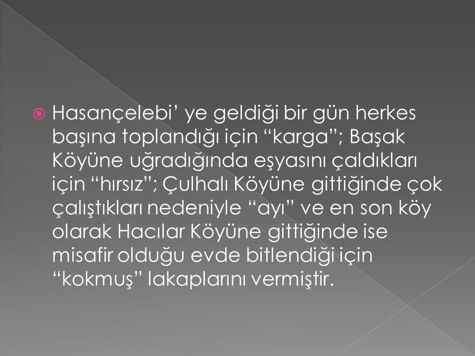 """ Hasançelebi' ye geldiği bir gün herkes başına toplandığı için """"karga""""; Başak Köyüne uğradığında eşyasını çaldıkları için """"hırsız""""; Çulhalı Köyüne gi"""