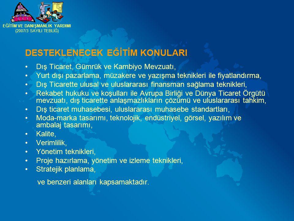 DESTEKLENECEK EĞİTİM KONULARI Dış Ticaret, Gümrük ve Kambiyo Mevzuatı, Yurt dışı pazarlama, müzakere ve yazışma teknikleri ile fiyatlandırma, Dış Ticarette ulusal ve uluslararası finansman sağlama teknikleri, Rekabet hukuku ve koşulları ile Avrupa Birliği ve Dünya Ticaret Örgütü mevzuatı, dış ticarette anlaşmazlıkların çözümü ve uluslararası tahkim, Dış ticaret muhasebesi, uluslararası muhasebe standartları, Moda-marka tasarımı, teknolojik, endüstriyel, görsel, yazılım ve ambalaj tasarımı, Kalite, Verimlilik, Yönetim teknikleri, Proje hazırlama, yönetim ve izleme teknikleri, Stratejik planlama, ve benzeri alanları kapsamaktadır.