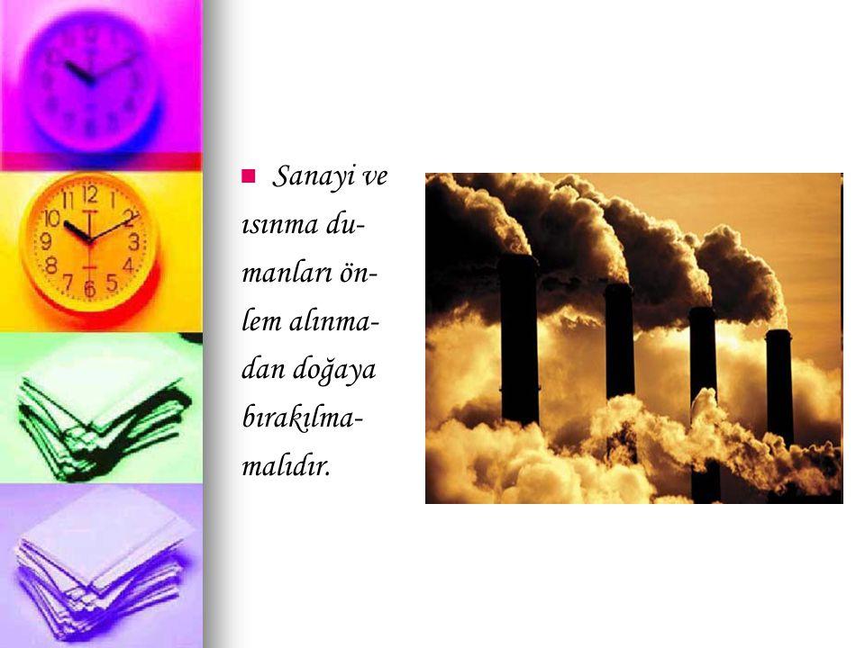 Sanayi ve ısınma du- manları ön- lem alınma- dan doğaya bırakılma- malıdır.