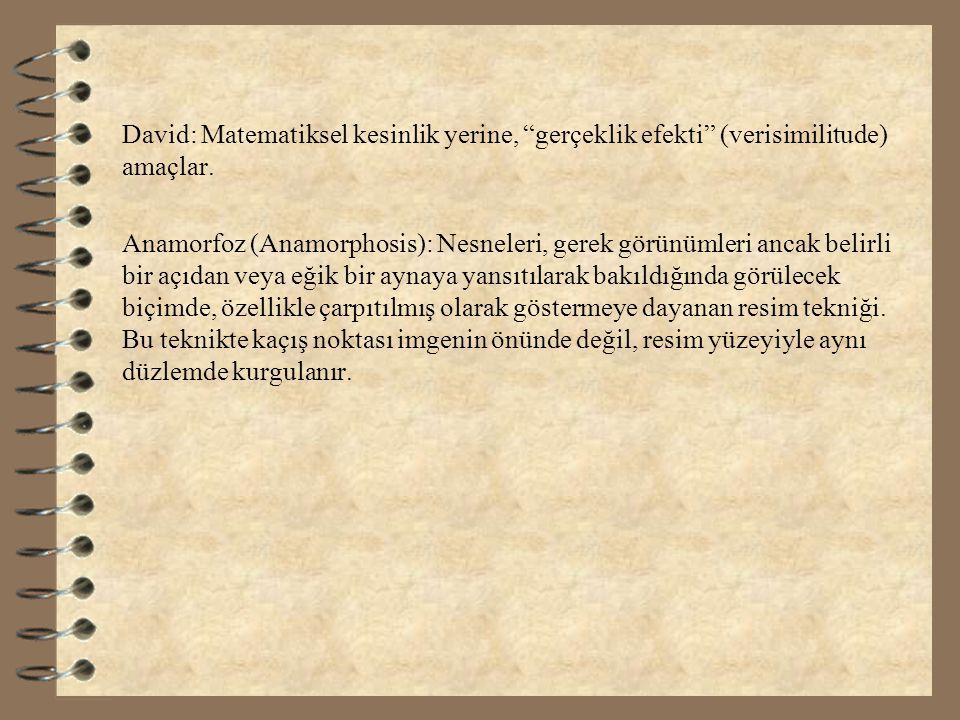 """David: Matematiksel kesinlik yerine, """"gerçeklik efekti"""" (verisimilitude) amaçlar. Anamorfoz (Anamorphosis): Nesneleri, gerek görünümleri ancak belirli"""