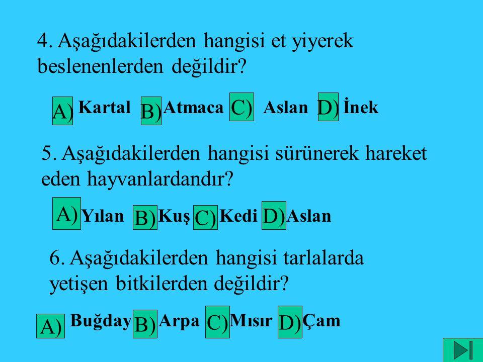 4. Aşağıdakilerden hangisi et yiyerek beslenenlerden değildir? A) Kartal B) Atmaca C) Aslan D) İnek 5. Aşağıdakilerden hangisi sürünerek hareket eden