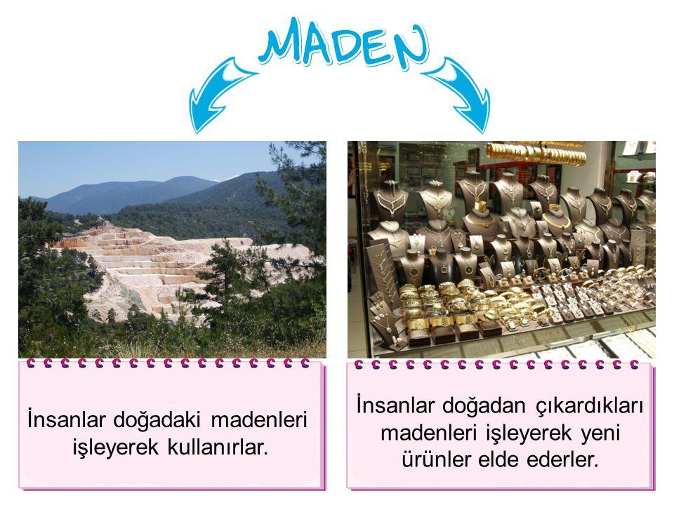 İnsanlar doğadaki madenleri işleyerek kullanırlar.