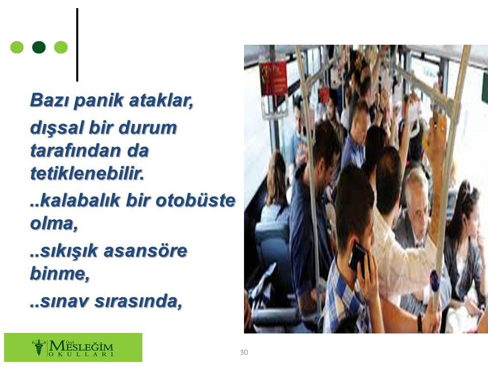 Bazı panik ataklar, dışsal bir durum tarafından da tetiklenebilir...kalabalık bir otobüste olma,..sıkışık asansöre binme,..sınav sırasında, 30