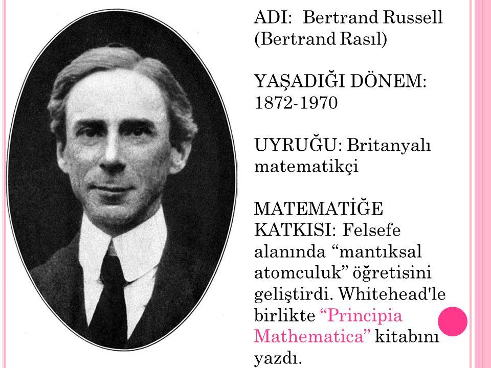 """ADI: Bertrand Russell (Bertrand Rasıl) YAŞADIĞI DÖNEM: 1872-1970 UYRUĞU: Britanyalı matematikçi MATEMATİĞE KATKISI: Felsefe alanında """"mantıksal atomcu"""