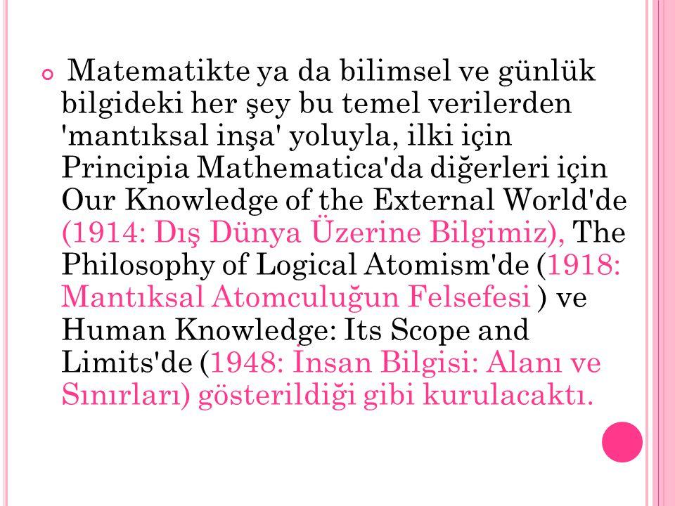 Matematikte ya da bilimsel ve günlük bilgideki her şey bu temel verilerden 'mantıksal inşa' yoluyla, ilki için Principia Mathematica'da diğerleri için