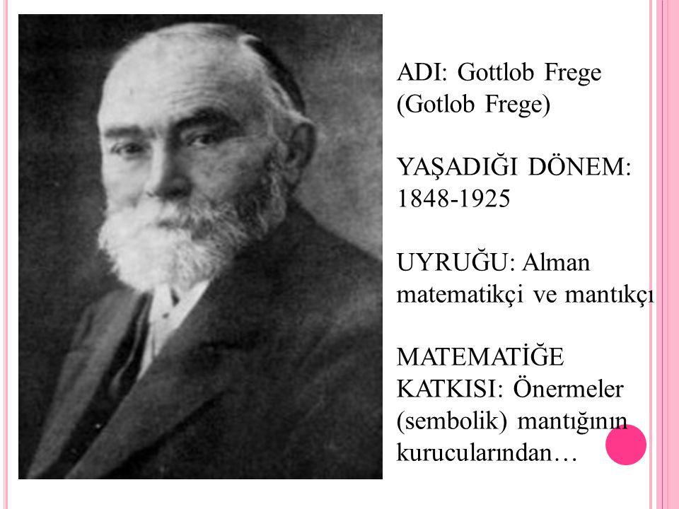 ADI: Gottlob Frege (Gotlob Frege) YAŞADIĞI DÖNEM: 1848-1925 UYRUĞU: Alman matematikçi ve mantıkçı MATEMATİĞE KATKISI: Önermeler (sembolik) mantığının