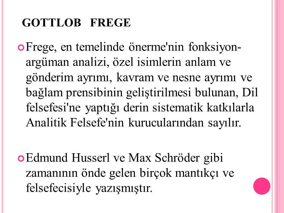 GOTTLOB FREGE Frege, en temelinde önerme'nin fonksiyon- argüman analizi, özel isimlerin anlam ve gönderim ayrımı, kavram ve nesne ayrımı ve bağlam pre