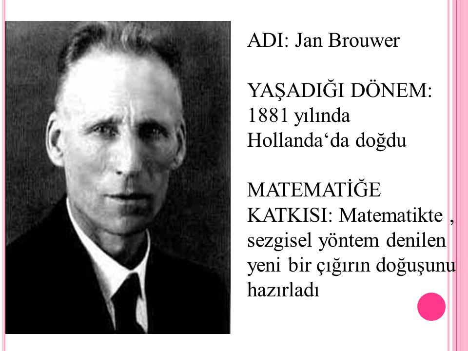 ADI: Jan Brouwer YAŞADIĞI DÖNEM: 1881 yılında Hollanda'da doğdu MATEMATİĞE KATKISI: Matematikte, sezgisel yöntem denilen yeni bir çığırın doğuşunu haz