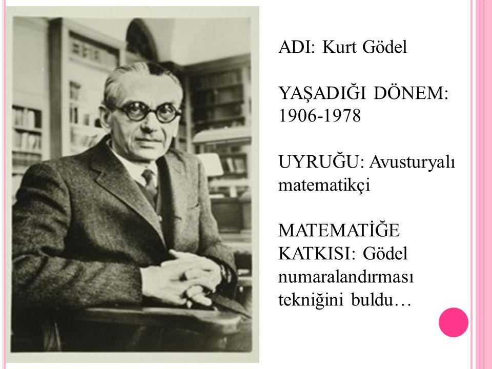 ADI: Kurt Gödel YAŞADIĞI DÖNEM: 1906-1978 UYRUĞU: Avusturyalı matematikçi MATEMATİĞE KATKISI: Gödel numaralandırması tekniğini buldu…