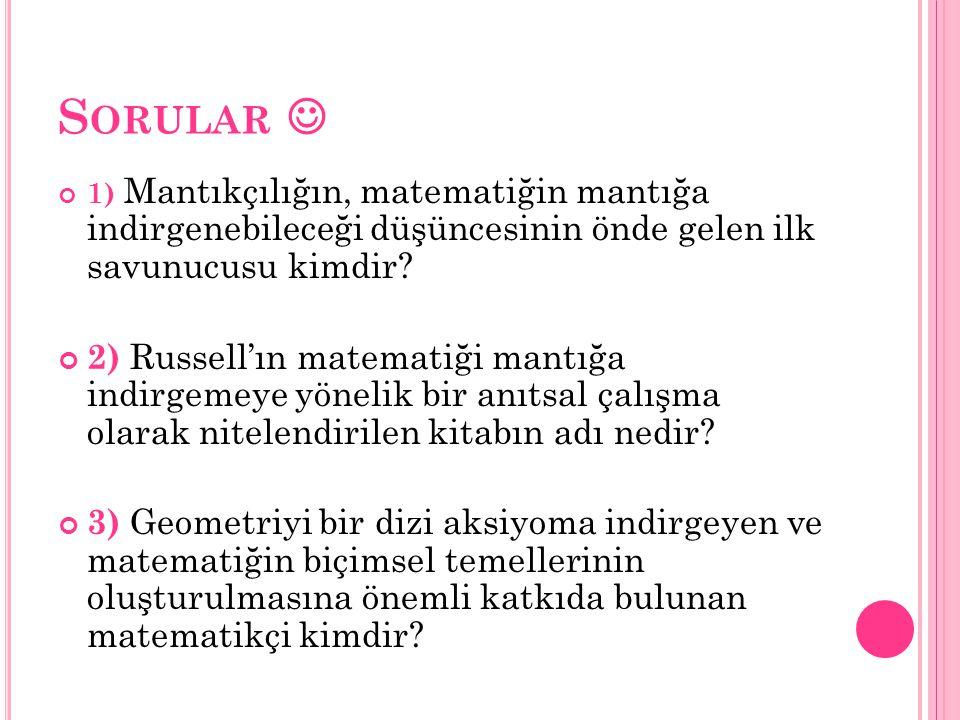 S ORULAR 1) Mantıkçılığın, matematiğin mantığa indirgenebileceği düşüncesinin önde gelen ilk savunucusu kimdir? 2) Russell'ın matematiği mantığa indir