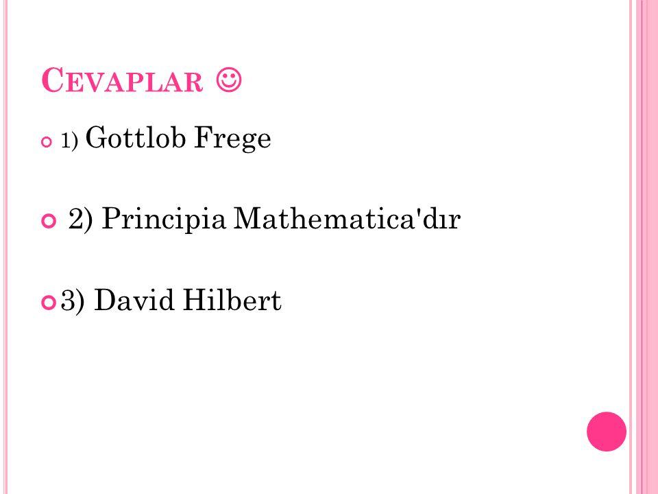 C EVAPLAR 1) Gottlob Frege 2) Principia Mathematica'dır 3) David Hilbert