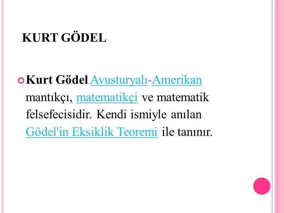 KURT GÖDEL Kurt Gödel Avusturyalı-Amerikan mantıkçı, matematikçi ve matematik felsefecisidir. Kendi ismiyle anılan Gödel'in Eksiklik Teoremi ile tanın