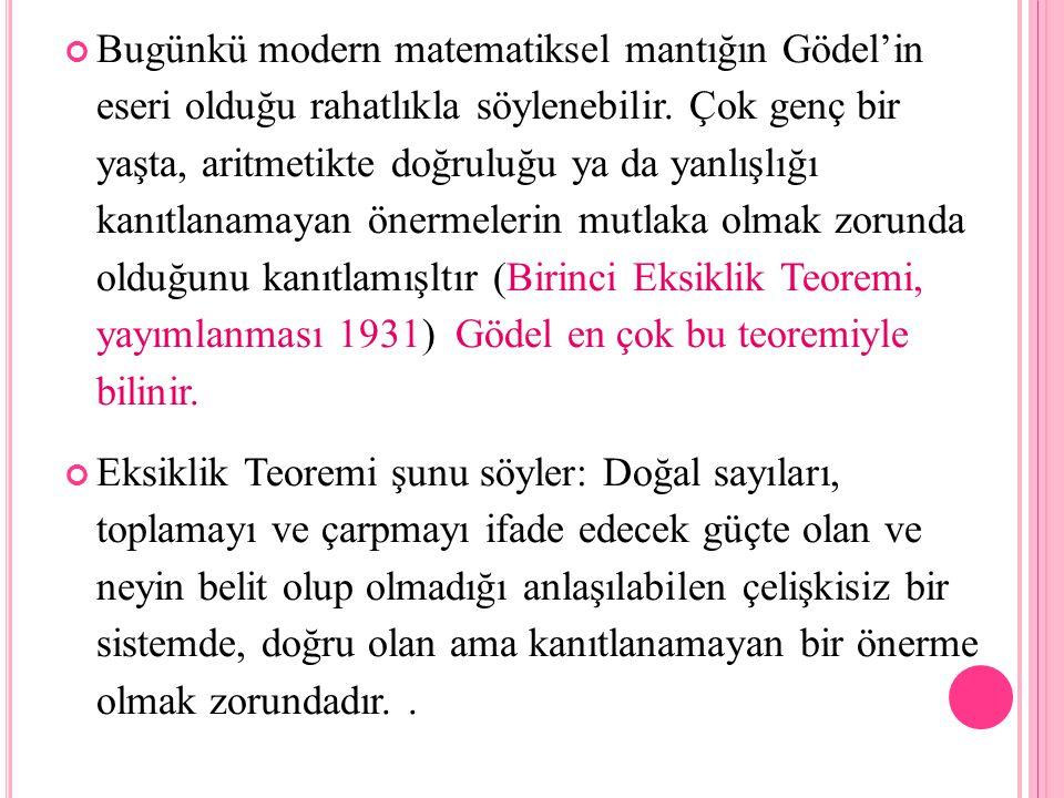 Bugünkü modern matematiksel mantığın Gödel'in eseri olduğu rahatlıkla söylenebilir. Çok genç bir yaşta, aritmetikte doğruluğu ya da yanlışlığı kanıtla
