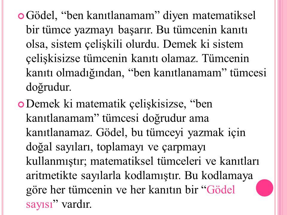 """Gödel, """"ben kanıtlanamam"""" diyen matematiksel bir tümce yazmayı başarır. Bu tümcenin kanıtı olsa, sistem çelişkili olurdu. Demek ki sistem çelişkisizse"""