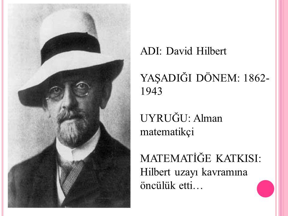 ADI: David Hilbert YAŞADIĞI DÖNEM: 1862- 1943 UYRUĞU: Alman matematikçi MATEMATİĞE KATKISI: Hilbert uzayı kavramına öncülük etti…