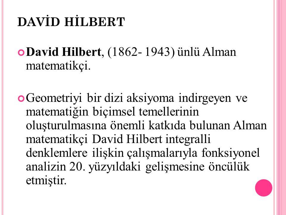 DAVİD HİLBERT David Hilbert, (1862- 1943) ünlü Alman matematikçi. Geometriyi bir dizi aksiyoma indirgeyen ve matematiğin biçimsel temellerinin oluştur