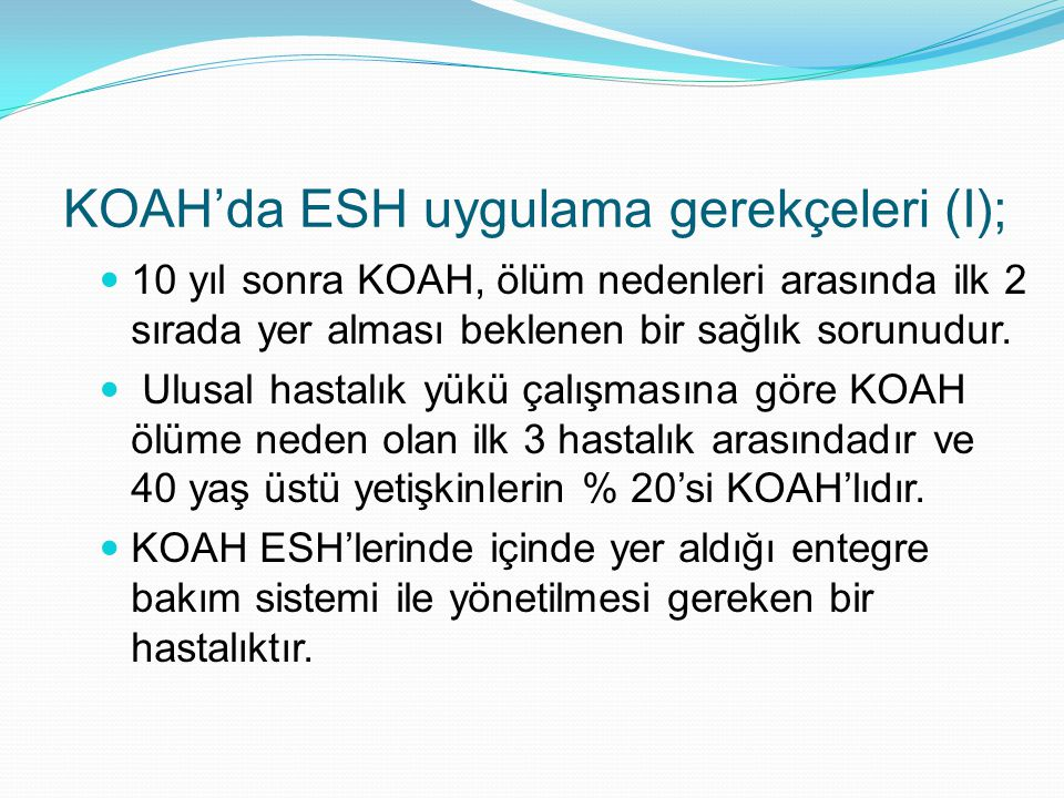 KOAH'da ESH uygulama gerekçeleri (I); 10 yıl sonra KOAH, ölüm nedenleri arasında ilk 2 sırada yer alması beklenen bir sağlık sorunudur. Ulusal hastalı
