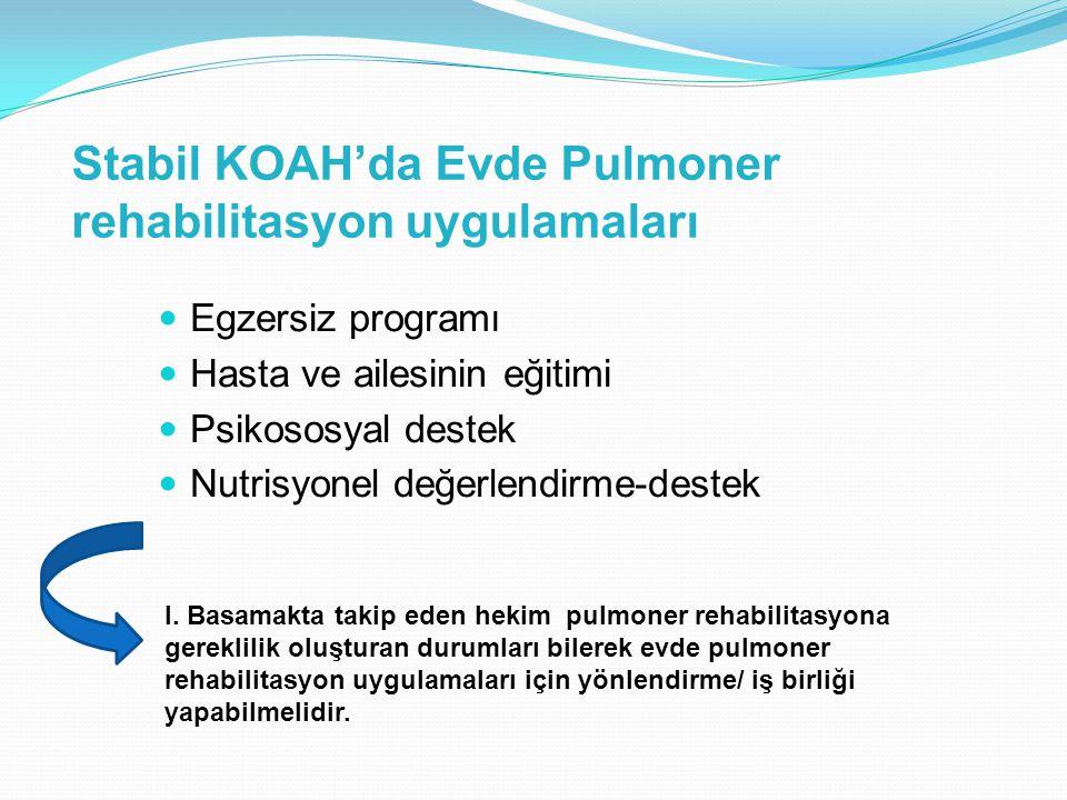 Stabil KOAH'da Evde Pulmoner rehabilitasyon uygulamaları Egzersiz programı Hasta ve ailesinin eğitimi Psikososyal destek Nutrisyonel değerlendirme-destek I.