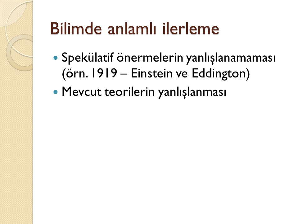 Bilimde anlamlı ilerleme Spekülatif önermelerin yanlışlanamaması (örn. 1919 – Einstein ve Eddington) Mevcut teorilerin yanlışlanması
