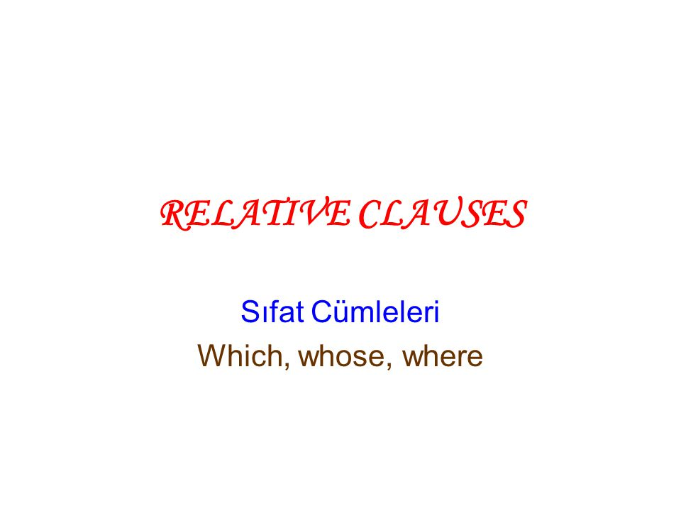 RELATIVE CLAUSES Sıfat Cümleleri Which, whose, where