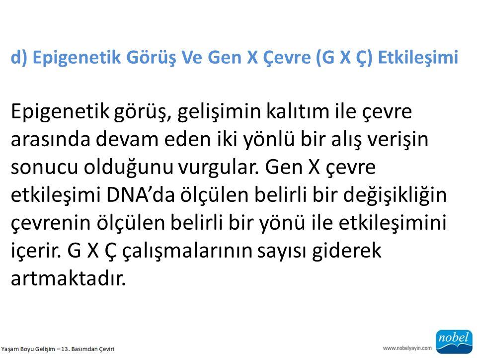 d) Epigenetik Görüş Ve Gen X Çevre (G X Ç) Etkileşimi Epigenetik görüş, gelişimin kalıtım ile çevre arasında devam eden iki yönlü bir alış verişin son