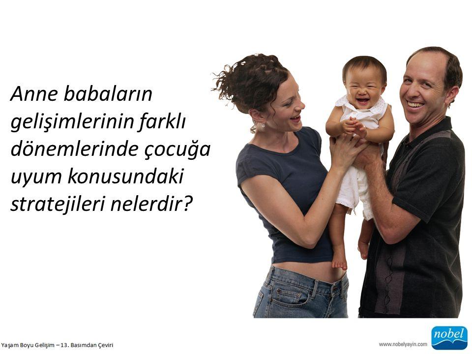 Anne babaların gelişimlerinin farklı dönemlerinde çocuğa uyum konusundaki stratejileri nelerdir?