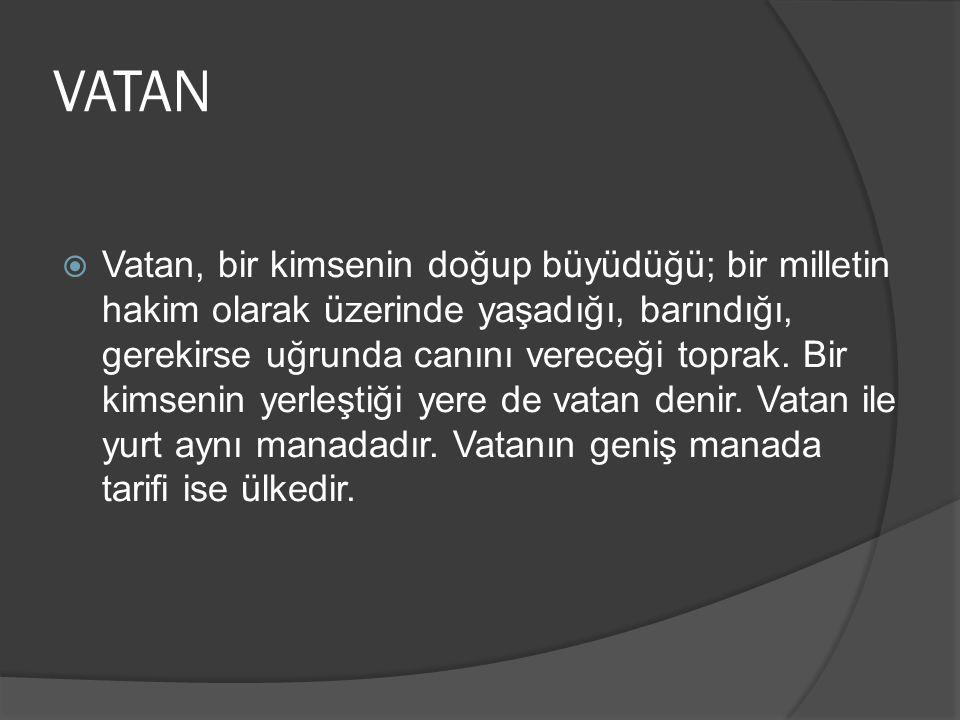 VATAN  Vatan, bir kimsenin doğup büyüdüğü; bir milletin hakim olarak üzerinde yaşadığı, barındığı, gerekirse uğrunda canını vereceği toprak.