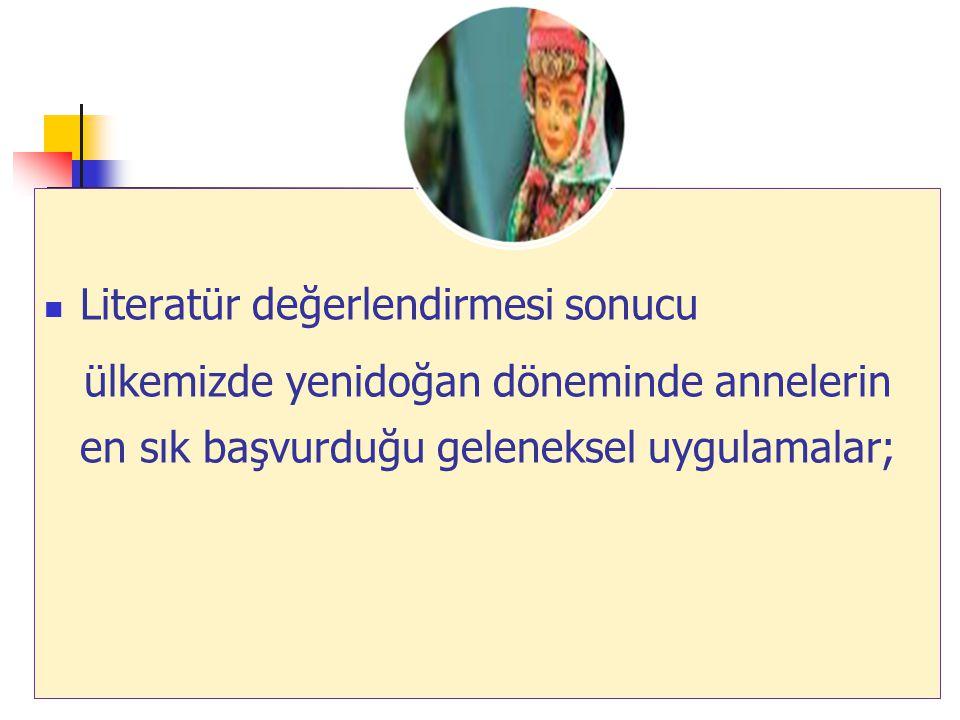 9 Literatür değerlendirmesi sonucu ülkemizde yenidoğan döneminde annelerin en sık başvurduğu geleneksel uygulamalar;