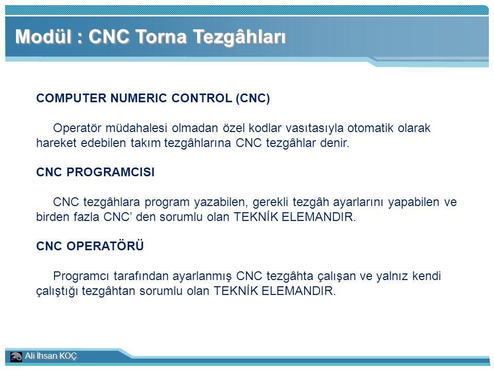 Ali İhsan KOÇ Modül : CNC Torna Tezgâhları COMPUTER NUMERIC CONTROL (CNC) Operatör müdahalesi olmadan özel kodlar vasıtasıyla otomatik olarak hareket