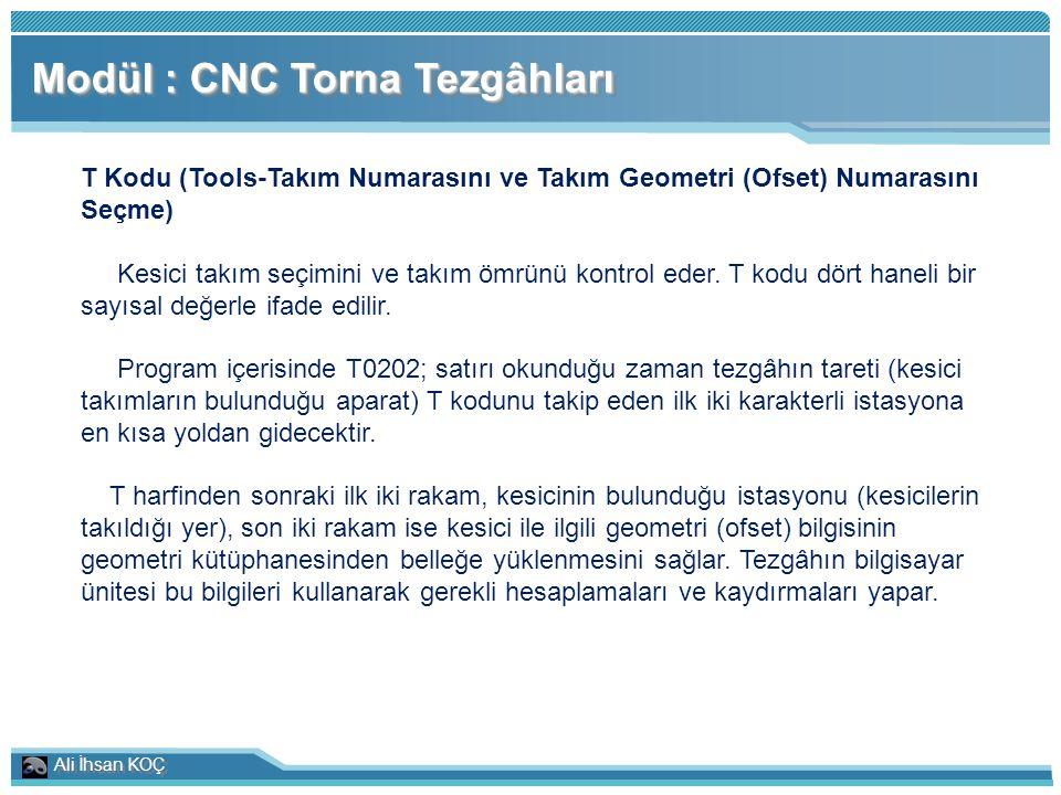 Ali İhsan KOÇ Modül : CNC Torna Tezgâhları T Kodu (Tools-Takım Numarasını ve Takım Geometri (Ofset) Numarasını Seçme) Kesici takım seçimini ve takım ö