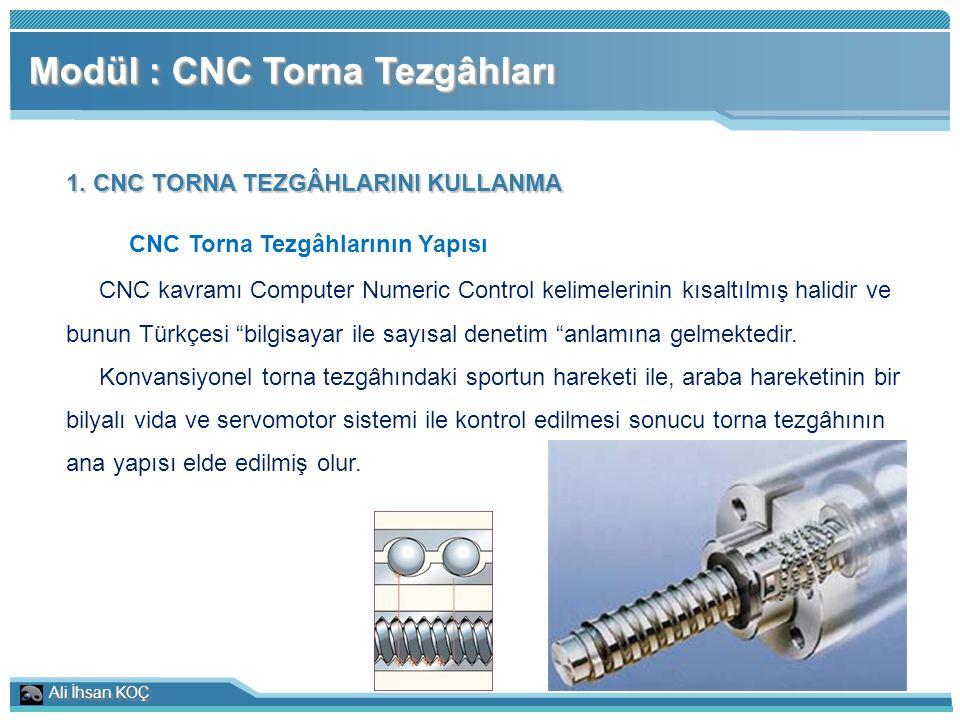 Ali İhsan KOÇ Modül : CNC Torna Tezgâhları 1. CNC TORNA TEZGÂHLARINI KULLANMA CNC Torna Tezgâhlarının Yapısı CNC kavramı Computer Numeric Control keli
