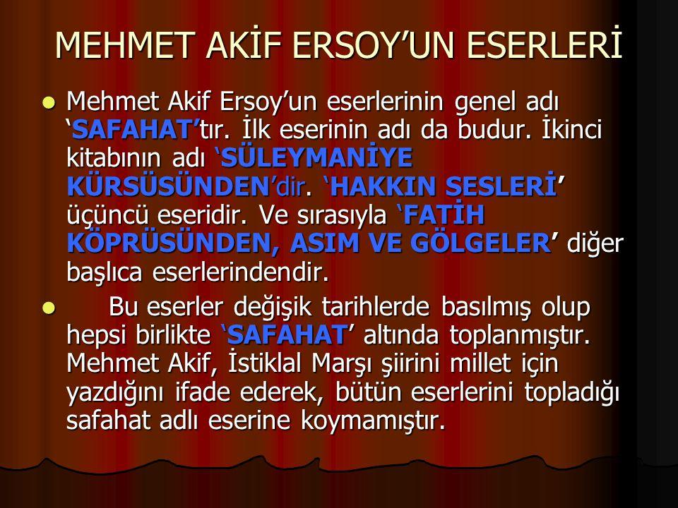 MEHMET AKİF ERSOY'UN ESERLERİ Mehmet Akif Ersoy'un eserlerinin genel adı 'SAFAHAT'tır. İlk eserinin adı da budur. İkinci kitabının adı 'SÜLEYMANİYE KÜ